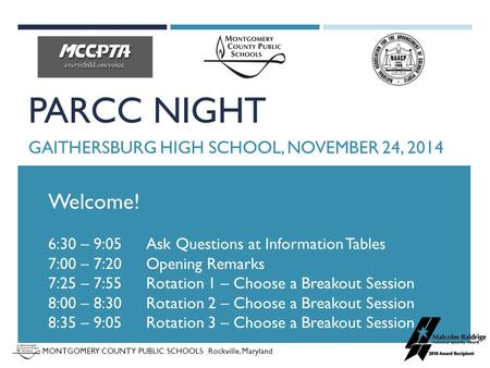 MONTGOMERY COUNTY PUBLIC SCHOOLS Rockville, Maryland PARCC NIGHT GAITHERSBURG HIGH SCHOOL, NOVEMBER 24, 2014 Welcome! 6:30 – 9:05 Ask Questions at Information.