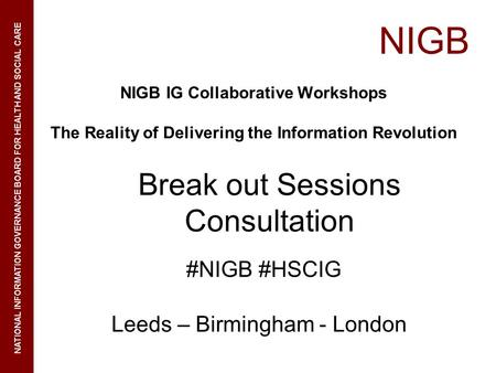 NIGB NATIONAL INFORMATION GOVERNANCE BOARD FOR HEALTH AND SOCIAL CARE NIGB IG Collaborative Workshops The Reality of Delivering the Information Revolution.