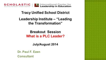 "Tracy Unified School District Leadership Institute – ""Leading the Transformation"" Breakout Session What is a PLC Leader? July/August 2014 Dr. Paul F. Ezen."