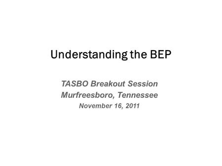TASBO Breakout Session Murfreesboro, Tennessee November 16, 2011 Understanding the BEP.