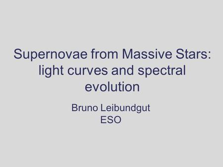 Supernovae from Massive Stars: light curves and spectral evolution Bruno Leibundgut ESO.