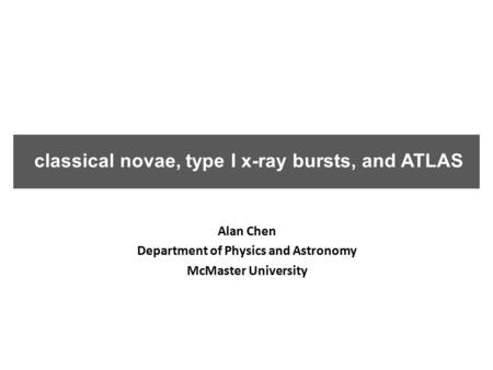 Classical novae, type I x-ray bursts, and ATLAS Alan Chen Department of Physics and Astronomy McMaster University.