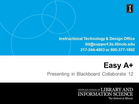 Instructional Technology & Design Office 217-244-4903 or 800-377-1892 Easy A+ Presenting in Blackboard Collaborate 12.