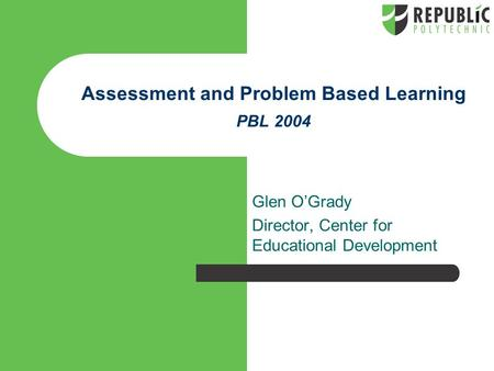 Assessment and Problem Based Learning PBL 2004 Glen O'Grady Director, Center for Educational Development.