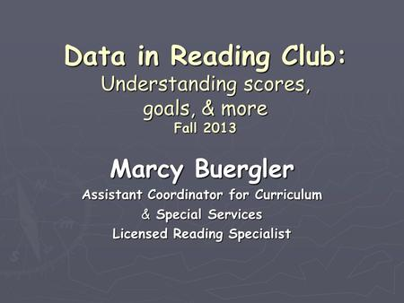 Data in Reading Club: Understanding scores, goals, & more Fall 2013 Marcy Buergler Assistant Coordinator for Curriculum & Special Services Licensed Reading.