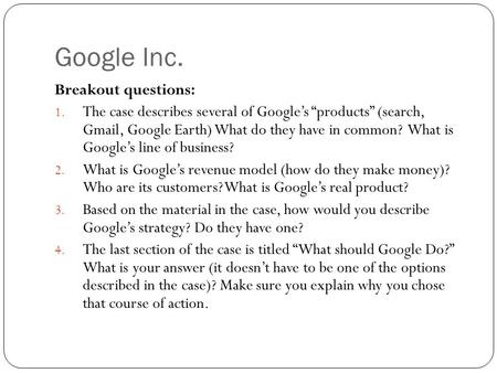"Google Inc. Breakout questions: 1. The case describes several of Google's ""products"" (search, Gmail, Google Earth) What do they have in common? What is."