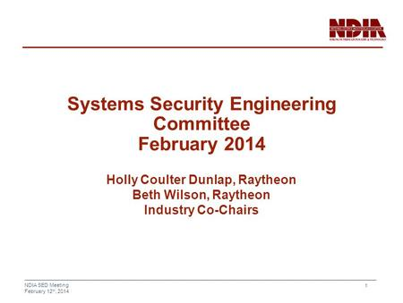 NDIA SED Meeting February 12 th, 2014 1 Systems Security Engineering Committee February 2014 Holly Coulter Dunlap, Raytheon Beth Wilson, Raytheon Industry.
