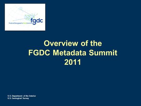 U.S. Department of the Interior U.S. Geological Survey Overview of the FGDC Metadata Summit 2011.