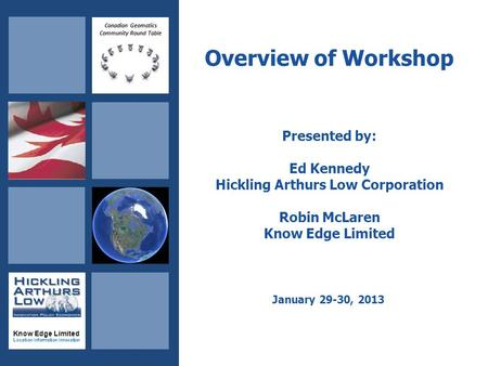 Canadian Geomatics Community Round Table Know Edge Limited Location Information Innovation Overview of Workshop Presented by: Ed Kennedy Hickling Arthurs.