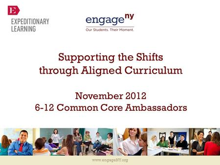 Www.engageNY.org Supporting the Shifts through Aligned Curriculum November 2012 6-12 Common Core Ambassadors.