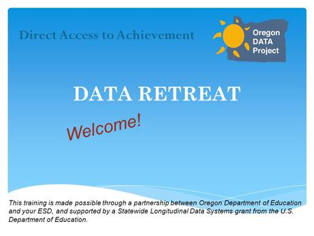 DATA RETREAT Direct Access to Achievement Welcome! This training is made possible through a partnership between Oregon Department of Education and your.