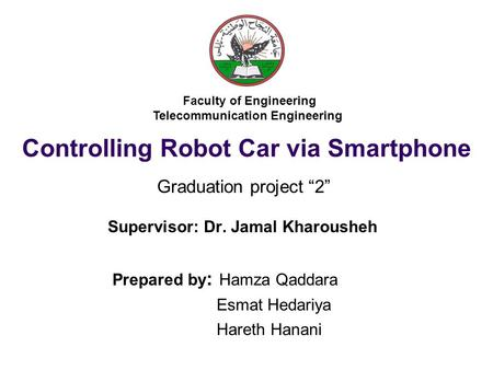 Controlling Robot Car via Smartphone Supervisor: Dr. Jamal Kharousheh Prepared by : Hamza Qaddara Esmat Hedariya Hareth Hanani Faculty of Engineering Telecommunication.