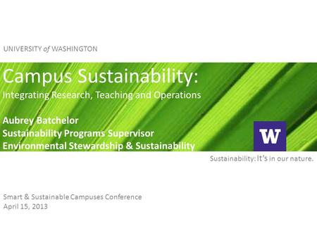 Sustainability: It's in our nature. UNIVERSITY of WASHINGTON Campus Sustainability: Integrating Research, Teaching and Operations Aubrey Batchelor Sustainability.