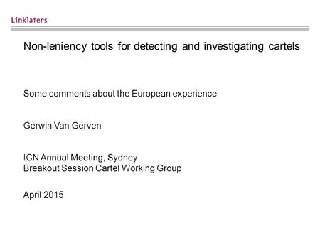 Non-leniency tools for detecting and investigating cartels Some comments about the European experience Gerwin Van Gerven ICN Annual Meeting, Sydney Breakout.