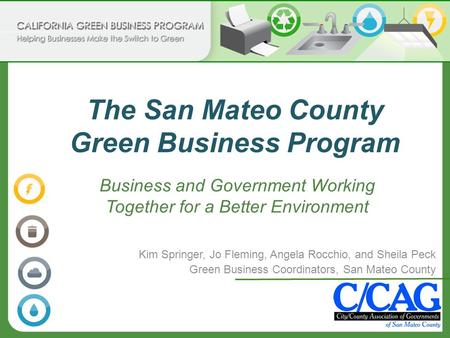 The San Mateo County Green Business Program Kim Springer, Jo Fleming, Angela Rocchio, and Sheila Peck Green Business Coordinators, San Mateo County Business.