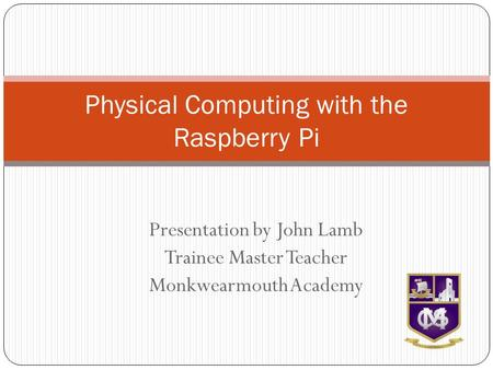 Presentation by John Lamb Trainee Master Teacher Monkwearmouth Academy Physical Computing with the Raspberry Pi.