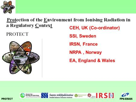 PROTECTFP6-036425 CEH, UK (Co-ordinator) SSI, Sweden IRSN, France NRPA, Norway EA, England & Wales.