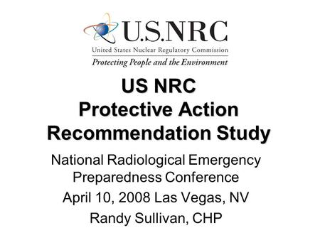 US NRC Protective Action Recommendation Study National Radiological Emergency Preparedness Conference April 10, 2008 Las Vegas, NV Randy Sullivan, CHP.