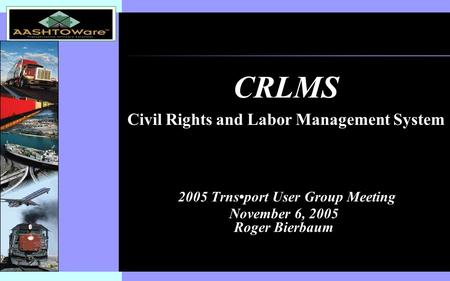 Insert software product logo (or name) on slide master 2005 Trnsport User Group Meeting November 6, 2005 Roger Bierbaum CRLMS Civil Rights and Labor Management.