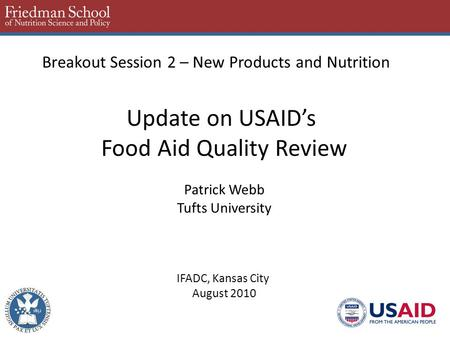 Breakout Session 2 – New Products and Nutrition Update on USAID's Food Aid Quality Review Patrick Webb Tufts University IFADC, Kansas City August 2010.