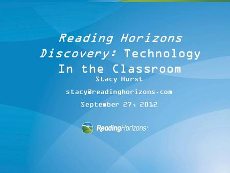 Reading Horizons Discovery: Technology In the Classroom Stacy Hurst September 27, 2012.