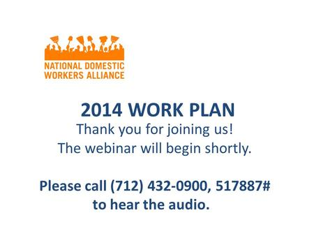 2014 WORK PLAN Thank you for joining us! The webinar will begin shortly. Please call (712) 432-0900, 517887# to hear the audio.