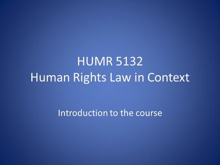 HUMR 5132 Human Rights Law in Context Introduction to the course.