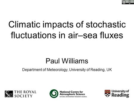 Climatic impacts of stochastic fluctuations in air–sea fluxes Paul Williams Department of Meteorology, University of Reading, UK.