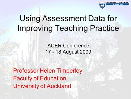 Using Assessment Data for Improving Teaching Practice ACER Conference 17 - 18 August 2009 Professor Helen Timperley Faculty of Education University of.