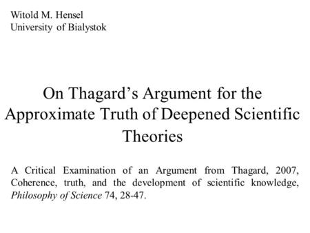 On Thagard's Argument for the Approximate Truth of Deepened Scientific Theories Witold M. Hensel University of Bialystok A Critical Examination of an.