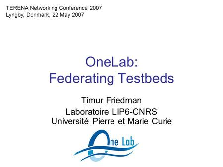OneLab: Federating Testbeds Timur Friedman Laboratoire LIP6-CNRS Université Pierre et Marie Curie TERENA Networking Conference 2007 Lyngby, Denmark, 22.