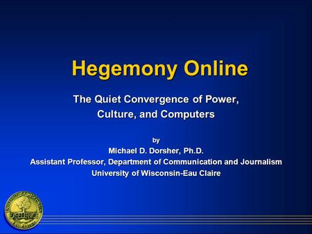 Hegemony Online The Quiet Convergence of Power, Culture, and Computers by Michael D. Dorsher, Ph.D. Assistant Professor, Department of Communication and.