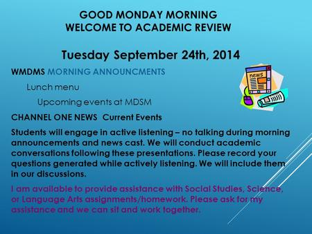 GOOD MONDAY MORNING WELCOME TO ACADEMIC REVIEW Tuesday September 24th, 2014 WMDMS MORNING ANNOUNCMENTS Lunch menu Upcoming events at MDSM CHANNEL ONE NEWS.