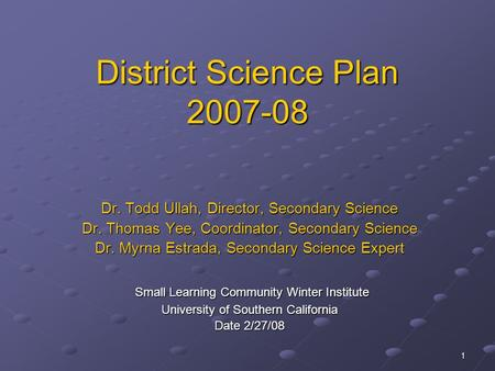 1 District Science Plan 2007-08 Dr. Todd Ullah, Director, Secondary Science Dr. Thomas Yee, Coordinator, Secondary Science Dr. Myrna Estrada, Secondary.