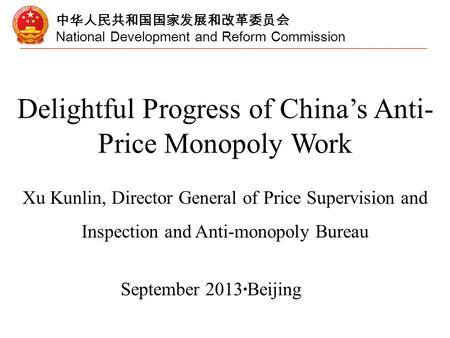 中华人民共和国国家发展和改革委员会 National Development and Reform Commission Delightful Progress of China's Anti- Price Monopoly Work Xu Kunlin, Director General of Price.