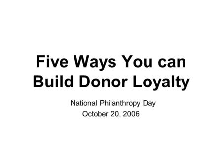 Five Ways You can Build Donor Loyalty National Philanthropy Day October 20, 2006.