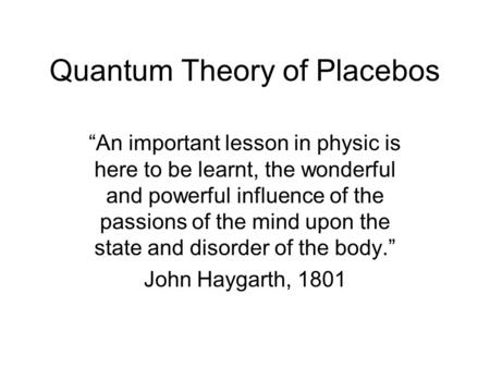 "Quantum Theory of Placebos ""An important lesson in physic is here to be learnt, the wonderful and powerful influence of the passions of the mind upon the."