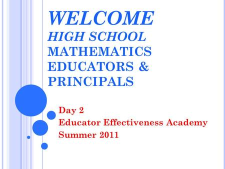 WELCOME HIGH SCHOOL MATHEMATICS EDUCATORS & PRINCIPALS Day 2 Educator Effectiveness Academy Summer 2011.