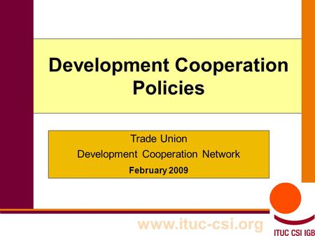 1 Development Cooperation Policies www.ituc-csi.org Trade Union Development Cooperation Network February 2009.