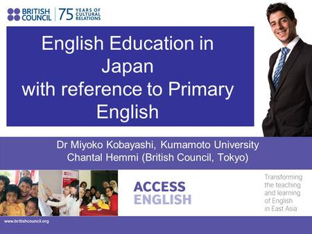 English Education in Japan with reference to Primary English Dr Miyoko Kobayashi, Kumamoto University Chantal Hemmi (British Council, Tokyo)
