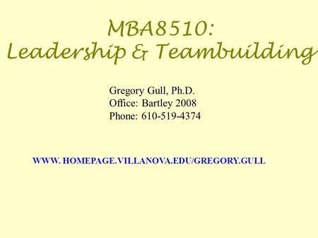 MBA8510: Leadership & Teambuilding WWW. HOMEPAGE.VILLANOVA.EDU/GREGORY.GULL Gregory Gull, Ph.D. Office: Bartley 2008 Phone: 610-519-4374.