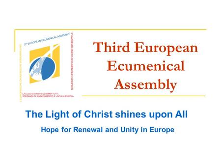 Third European Ecumenical Assembly The Light of Christ shines upon All Hope for Renewal and Unity in Europe.