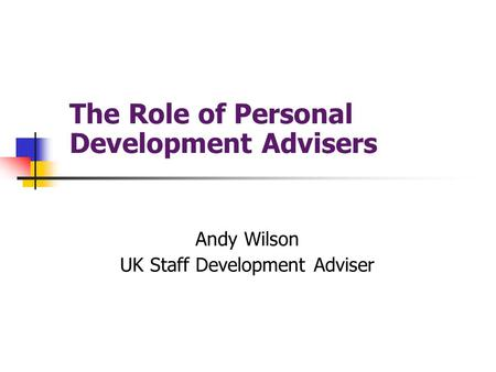 The Role of Personal Development Advisers Andy Wilson UK Staff Development Adviser.
