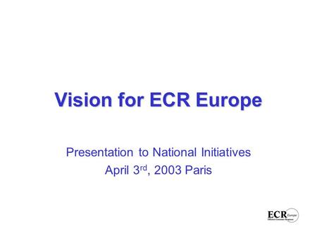 Vision for ECR Europe Presentation to National Initiatives April 3 rd, 2003 Paris.