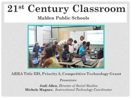 21 st Century Classroom ARRA Title IID, Priority 3, Competitive Technology Grant Presentors: Judi Allen, Director of Social Studies Michele Magner, Instructional.