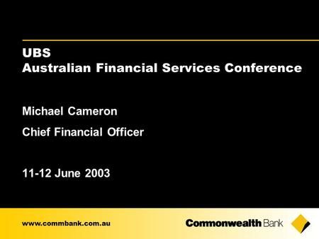 Michael Cameron Chief Financial Officer 11-12 June 2003 www.commbank.com.au UBS Australian Financial Services Conference.