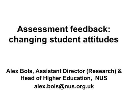Alex Bols, Assistant Director (Research) & Head of Higher Education, NUS Assessment feedback: changing student attitudes.