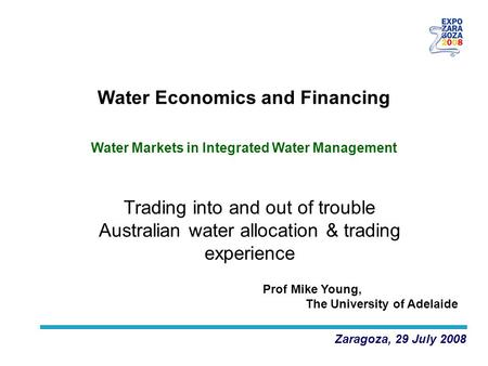 Trading into and out of trouble Australian water allocation & trading experience Zaragoza, 29 July 2008 Water Economics and Financing Prof Mike Young,