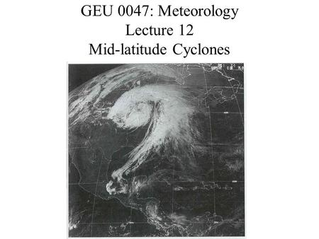 GEU 0047: Meteorology Lecture 12 Mid-latitude Cyclones.