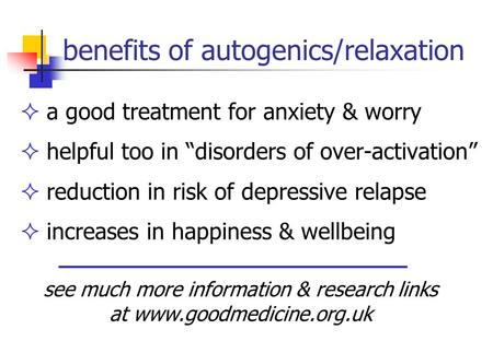 "Benefits of autogenics/relaxation  a good treatment for anxiety & worry  helpful too in ""disorders of over-activation""  reduction in risk of depressive."